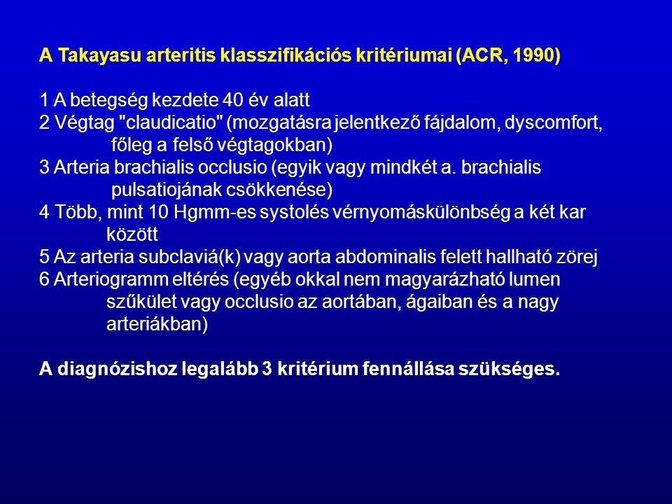 A Takayasu arteritis klasszifikációs kritériumai (ACR, 1990) 1 A betegség kezdete 40 év alatt 2 Végtag claudicatio (mozgatásra jelentkező fájdalom, dyscomfort, főleg a felső végtagokban) 3 Arteria brachialis occlusio (egyik vagy mindkét a.
