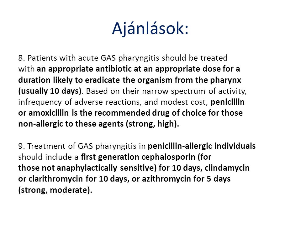 Ajánlások: 8. Patients with acute GAS pharyngitis should be treated with an appropriate antibiotic at an appropriate dose for a duration likely to era