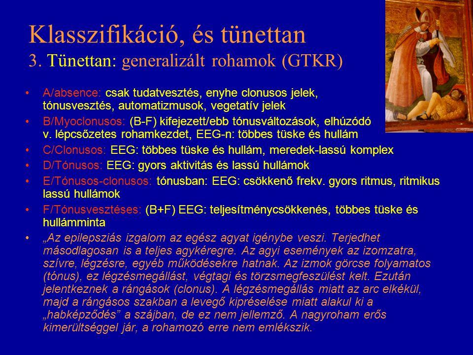 Klasszifikáció, és tünettan 3. Tünettan: generalizált rohamok (GTKR) A/absence: csak tudatvesztés, enyhe clonusos jelek, tónusvesztés, automatizmusok,