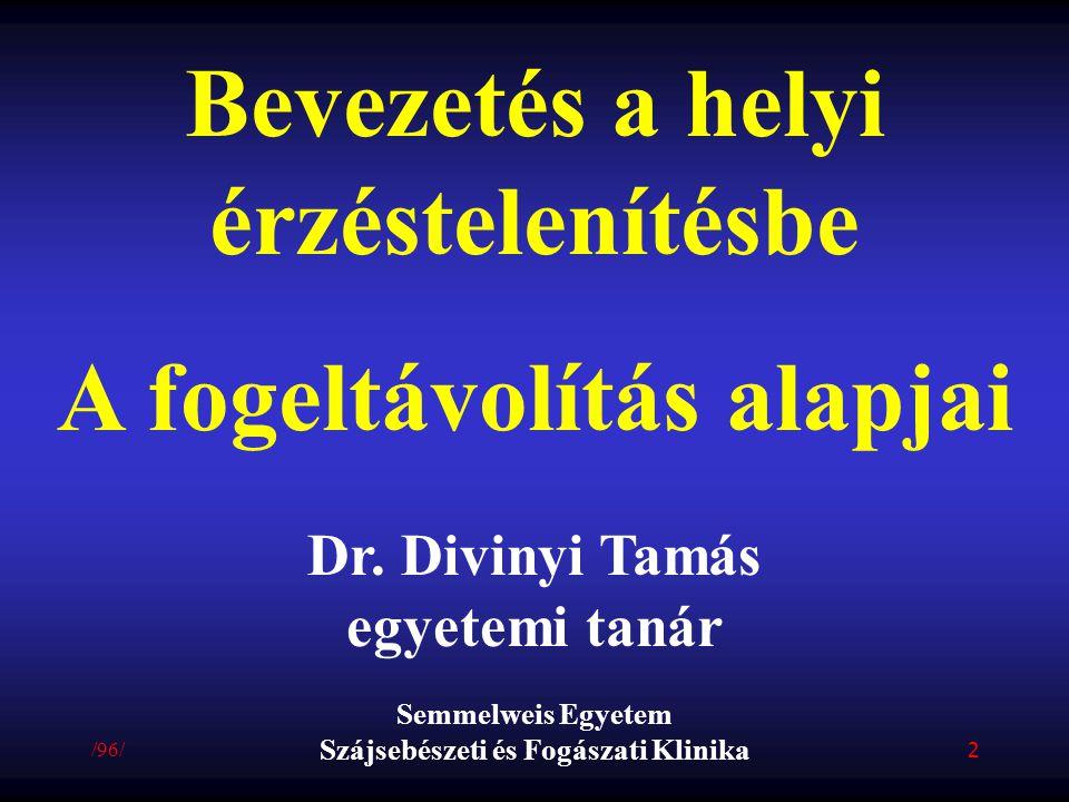Bevezetés a helyi érzéstelenítésbe A fogeltávolítás alapjai Dr. Divinyi Tamás egyetemi tanár Semmelweis Egyetem Szájsebészeti és Fogászati Klinika /96