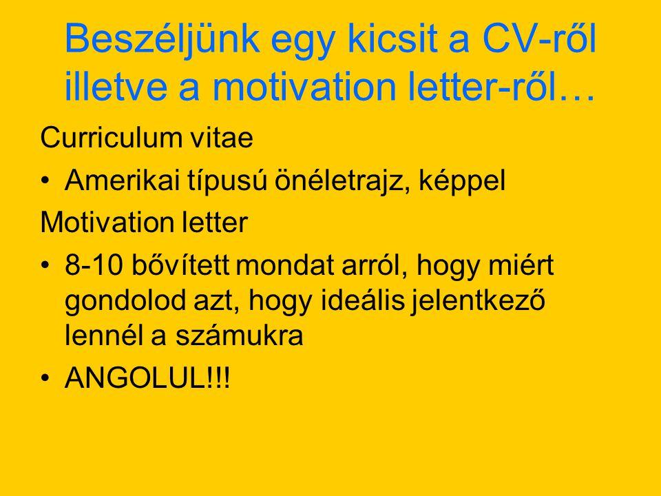 Beszéljünk egy kicsit a CV-ről illetve a motivation letter-ről… Curriculum vitae Amerikai típusú önéletrajz, képpel Motivation letter 8-10 bővített mondat arról, hogy miért gondolod azt, hogy ideális jelentkező lennél a számukra ANGOLUL!!!