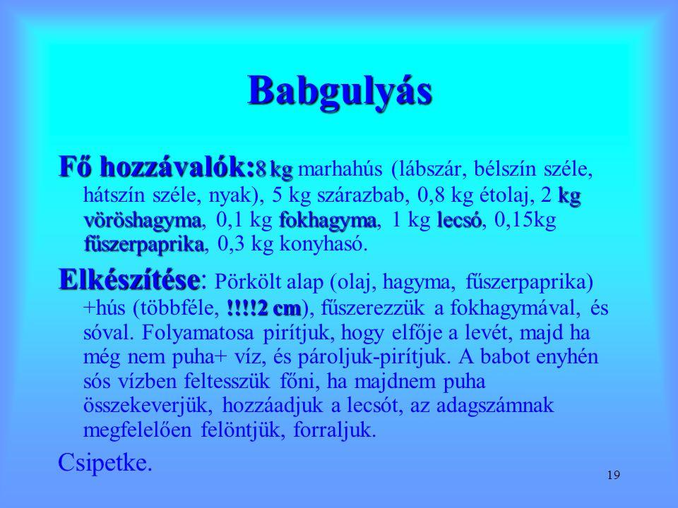 19 Babgulyás Fő hozzávalók: 8 kg kg vöröshagymafokhagymalecsó fűszerpaprika Fő hozzávalók: 8 kg marhahús (lábszár, bélszín széle, hátszín széle, nyak)