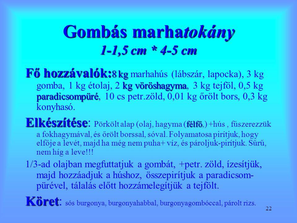 22 Gombás marhatokány 1-1,5 cm * 4-5 cm Fő hozzávalók: 8 kg kgvöröshagyma paradicsompüré Fő hozzávalók: 8 kg marhahús (lábszár, lapocka), 3 kg gomba,