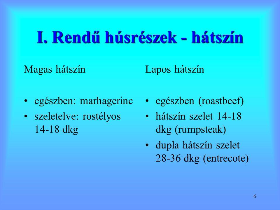 6 I. Rendű húsrészek - hátszín Magas hátszín egészben: marhagerinc szeletelve: rostélyos 14-18 dkg Lapos hátszín egészben (roastbeef) hátszín szelet 1