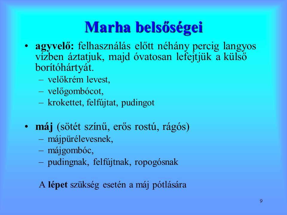 9 Marha belsőségei agyvelő: felhasználás előtt néhány percig langyos vízben áztatjuk, majd óvatosan lefejtjük a külső borítóhártyát. –velőkrém levest,