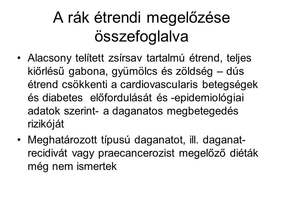 A rák étrendi megelőzése összefoglalva Alacsony telített zsírsav tartalmú étrend, teljes kiőrlésű gabona, gyümölcs és zöldség – dús étrend csökkenti a cardiovascularis betegségek és diabetes előfordulását és -epidemiológiai adatok szerint- a daganatos megbetegedés rizikóját Meghatározott típusú daganatot, ill.