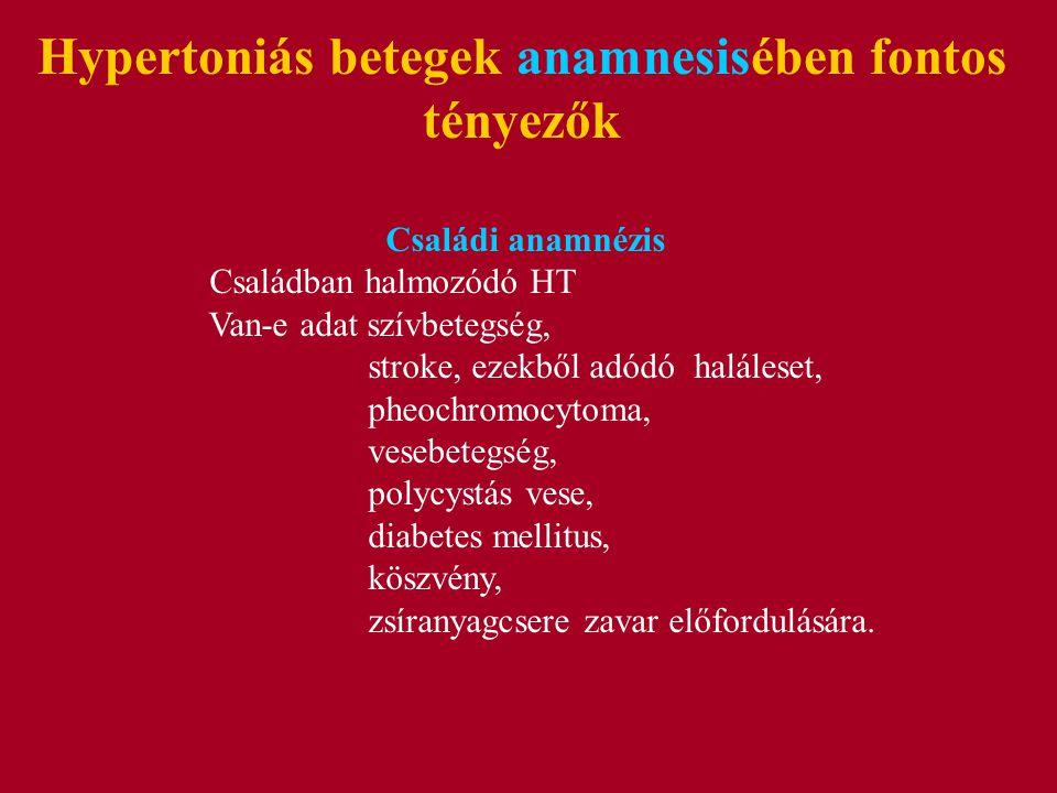 Hypertoniás betegek anamnesisében fontos tényezők Családi anamnézis Családban halmozódó HT Van-e adat szívbetegség, stroke, ezekből adódó haláleset, pheochromocytoma, vesebetegség, polycystás vese, diabetes mellitus, köszvény, zsíranyagcsere zavar előfordulására.