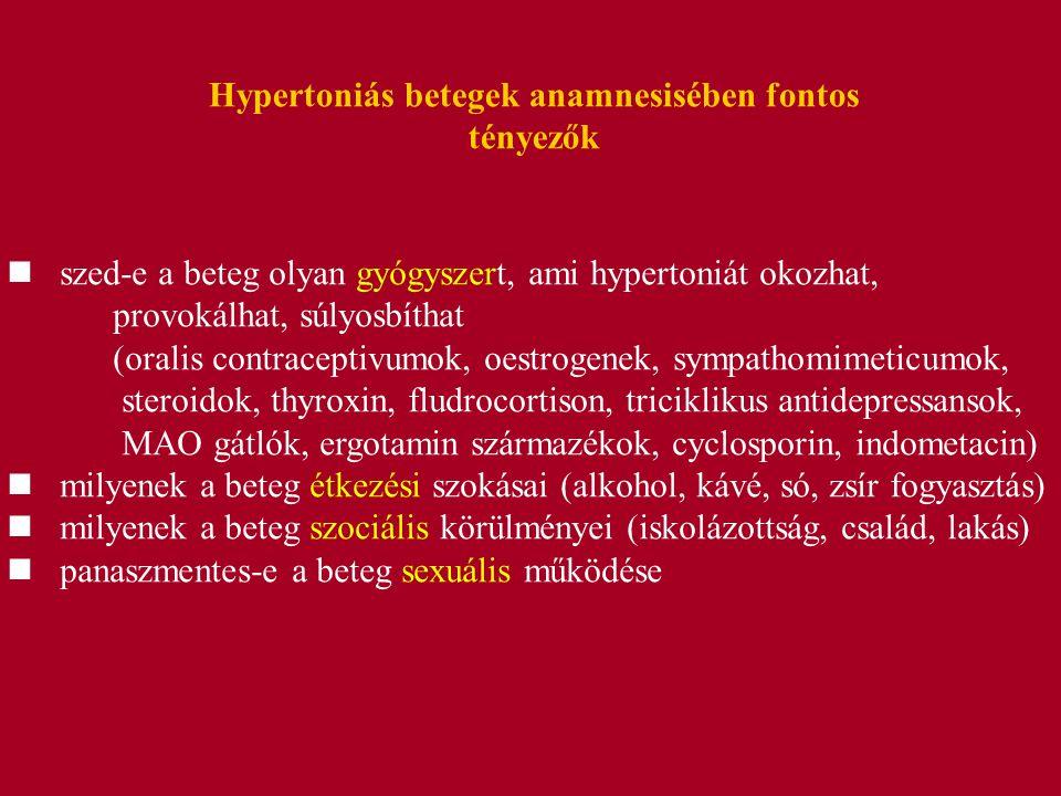 Hypertoniás betegek anamnesisében fontos tényezők szed-e a beteg olyan gyógyszert, ami hypertoniát okozhat, provokálhat, súlyosbíthat (oralis contraceptivumok, oestrogenek, sympathomimeticumok, steroidok, thyroxin, fludrocortison, triciklikus antidepressansok, MAO gátlók, ergotamin származékok, cyclosporin, indometacin) milyenek a beteg étkezési szokásai (alkohol, kávé, só, zsír fogyasztás) milyenek a beteg szociális körülményei (iskolázottság, család, lakás) panaszmentes-e a beteg sexuális működése
