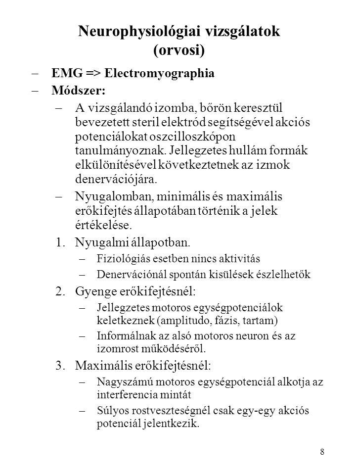 8 Neurophysiológiai vizsgálatok (orvosi) –EMG => Electromyographia –Módszer: –A vizsgálandó izomba, bőrön keresztül bevezetett steril elektród segítsé