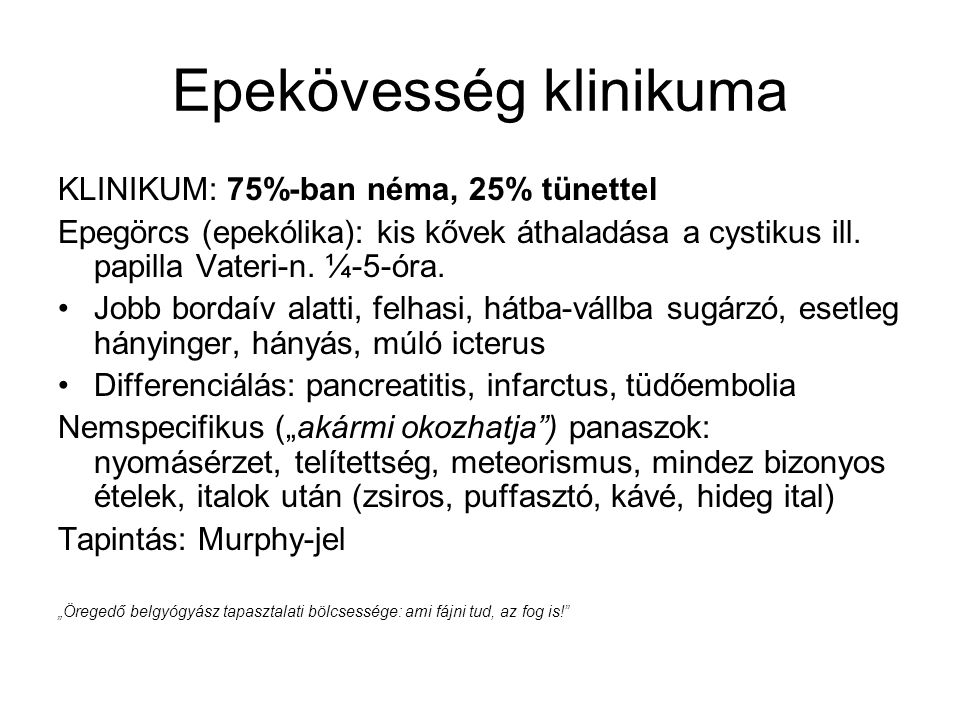 Epekövesség klinikuma KLINIKUM: 75%-ban néma, 25% tünettel Epegörcs (epekólika): kis kővek áthaladása a cystikus ill. papilla Vateri-n. ¼-5-óra. Jobb