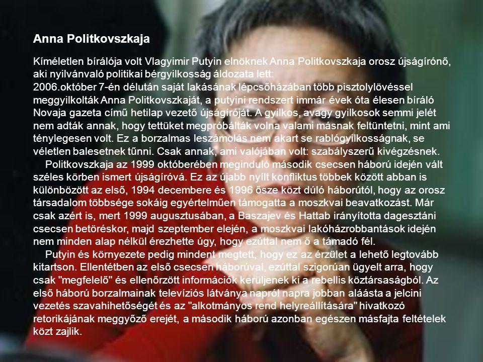 Kíméletlen bírálója volt Vlagyimir Putyin elnöknek Anna Politkovszkaja orosz újságírónő, aki nyilvánvaló politikai bérgyilkosság áldozata lett: 2006.o