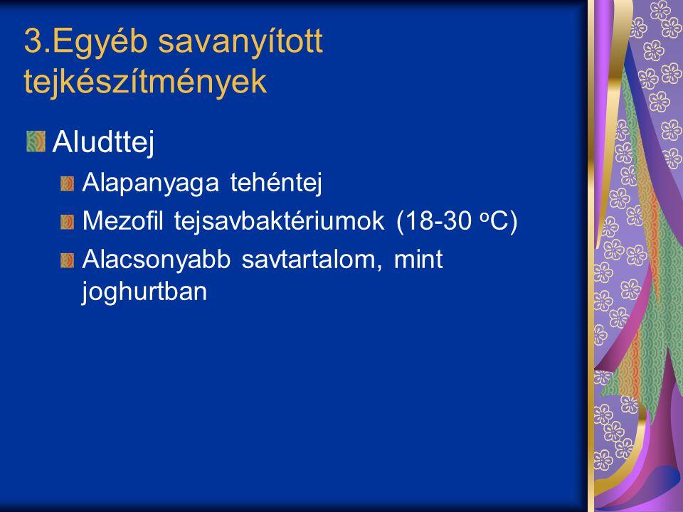 3.Egyéb savanyított tejkészítmények Aludttej Alapanyaga tehéntej Mezofil tejsavbaktériumok (18-30 o C) Alacsonyabb savtartalom, mint joghurtban
