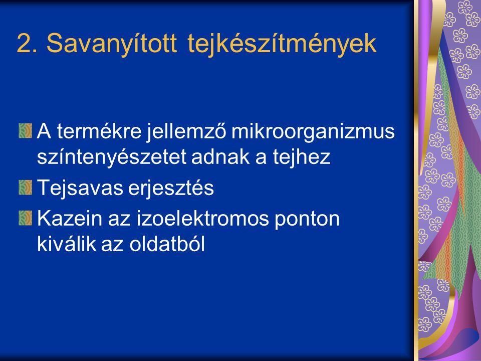 Savanyított tejkészítmények csoportosítása Termofil (40-45 o C) tejsavbaktériumokkal savanyított Normál joghurt Probiotikus joghurt Mezofil (18-30 o C) tejsavbaktériumokkal savanyított Aludttej Tejsavbaktérium és élesztő vegyes tenyészettel savanyított (18-22 o C) Kefir Kumisz