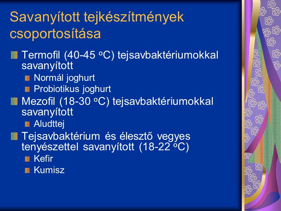 Savanyított tejkészítmények csoportosítása Termofil (40-45 o C) tejsavbaktériumokkal savanyított Normál joghurt Probiotikus joghurt Mezofil (18-30 o C