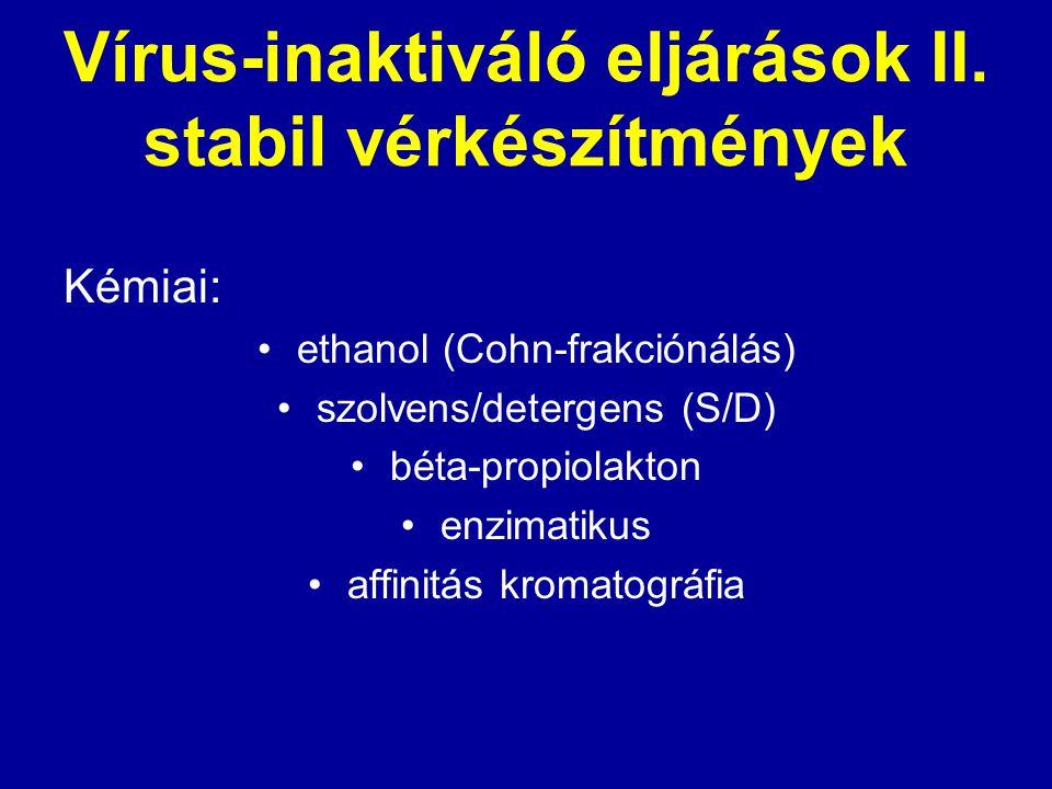 Vírus-inaktiváló eljárások II. stabil vérkészítmények Kémiai: ethanol (Cohn-frakciónálás) szolvens/detergens (S/D) béta-propiolakton enzimatikus affin