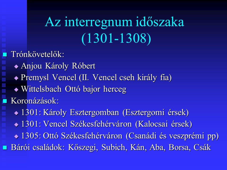 Az interregnum időszaka (1301-1308) Trónkövetelők: Trónkövetelők:  Anjou Károly Róbert  Premysl Vencel (II. Vencel cseh király fia)  Wittelsbach Ot