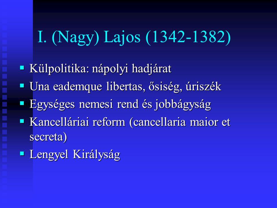 I. (Nagy) Lajos (1342-1382)  Külpolitika: nápolyi hadjárat  Una eademque libertas, ősiség, úriszék  Egységes nemesi rend és jobbágyság  Kancellári