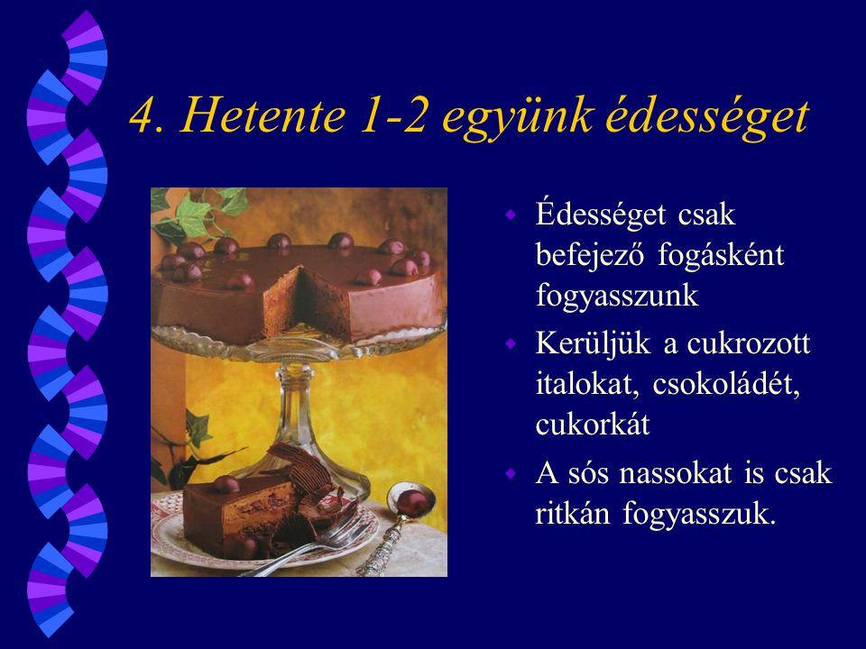 4. Hetente 1-2 együnk édességet w Édességet csak befejező fogásként fogyasszunk w Kerüljük a cukrozott italokat, csokoládét, cukorkát w A sós nassokat
