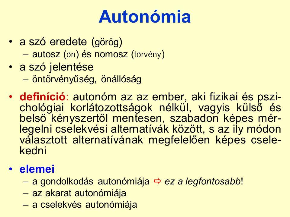 Autonómia a szó eredete ( görög ) –autosz ( ön ) és nomosz ( törvény ) a szó jelentése –öntörvényűség, önállóság definíció: autonóm az az ember, aki fizikai és pszi- chológiai korlátozottságok nélkül, vagyis külső és belső kényszertől mentesen, szabadon képes mér- legelni cselekvési alternatívák között, s az ily módon választott alternatívának megfelelően képes csele- kedni elemei –a gondolkodás autonómiája  ez a legfontosabb.