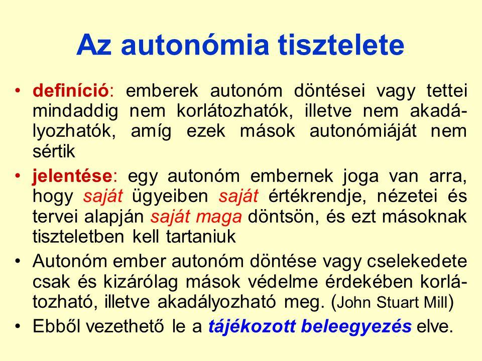 Az autonómia tisztelete definíció: emberek autonóm döntései vagy tettei mindaddig nem korlátozhatók, illetve nem akadá- lyozhatók, amíg ezek mások autonómiáját nem sértik jelentése: egy autonóm embernek joga van arra, hogy saját ügyeiben saját értékrendje, nézetei és tervei alapján saját maga döntsön, és ezt másoknak tiszteletben kell tartaniuk Autonóm ember autonóm döntése vagy cselekedete csak és kizárólag mások védelme érdekében korlá- tozható, illetve akadályozható meg.