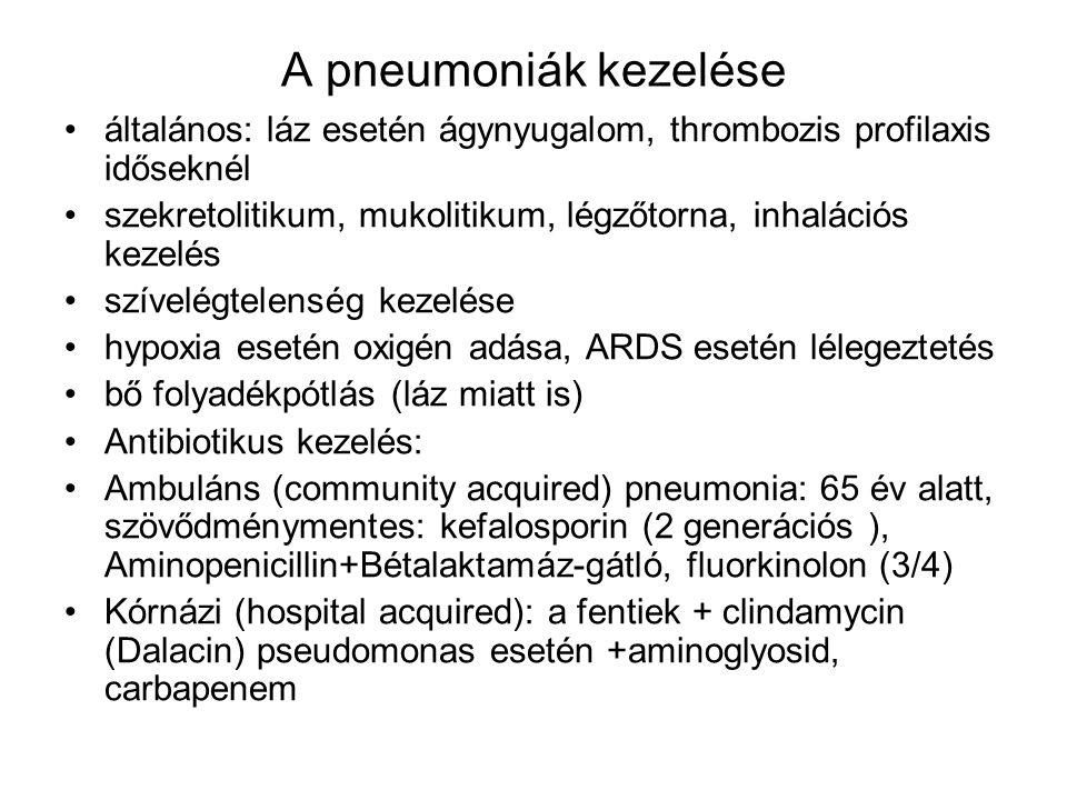 A pneumoniák kezelése általános: láz esetén ágynyugalom, thrombozis profilaxis időseknél szekretolitikum, mukolitikum, légzőtorna, inhalációs kezelés szívelégtelenség kezelése hypoxia esetén oxigén adása, ARDS esetén lélegeztetés bő folyadékpótlás (láz miatt is) Antibiotikus kezelés: Ambuláns (community acquired) pneumonia: 65 év alatt, szövődménymentes: kefalosporin (2 generációs ), Aminopenicillin+Bétalaktamáz-gátló, fluorkinolon (3/4) Kórnázi (hospital acquired): a fentiek + clindamycin (Dalacin) pseudomonas esetén +aminoglyosid, carbapenem
