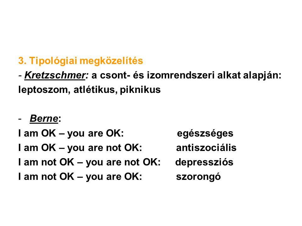 3. Tipológiai megközelítés - Kretzschmer: a csont- és izomrendszeri alkat alapján: leptoszom, atlétikus, piknikus -Berne: I am OK – you are OK: egészs