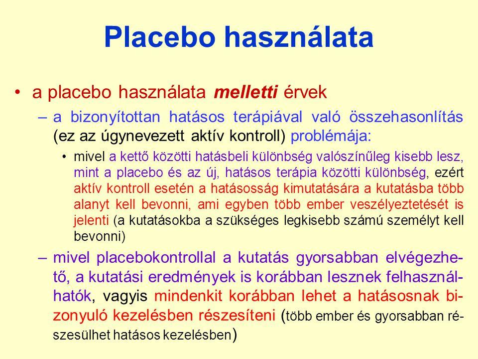 Placebo használata a placebo használata melletti érvek –a bizonyítottan hatásos terápiával való összehasonlítás (ez az úgynevezett aktív kontroll) problémája: mivel a kettő közötti hatásbeli különbség valószínűleg kisebb lesz, mint a placebo és az új, hatásos terápia közötti különbség, ezért aktív kontroll esetén a hatásosság kimutatására a kutatásba több alanyt kell bevonni, ami egyben több ember veszélyeztetését is jelenti (a kutatásokba a szükséges legkisebb számú személyt kell bevonni) –mivel placebokontrollal a kutatás gyorsabban elvégezhe- tő, a kutatási eredmények is korábban lesznek felhasznál- hatók, vagyis mindenkit korábban lehet a hatásosnak bi- zonyuló kezelésben részesíteni ( több ember és gyorsabban ré- szesülhet hatásos kezelésben )