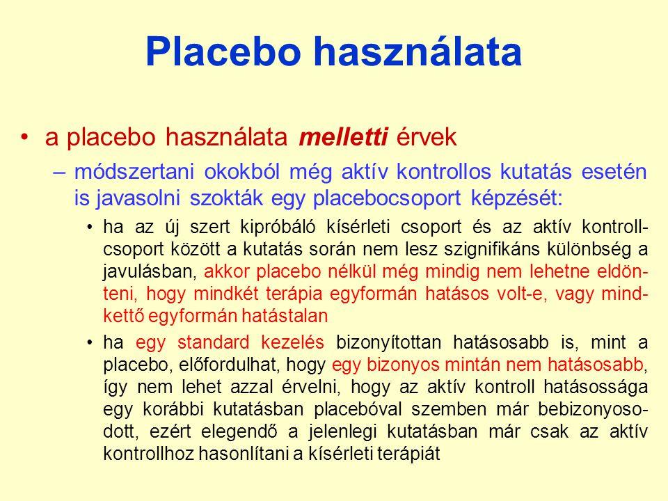 Placebo használata a placebo használata melletti érvek –módszertani okokból még aktív kontrollos kutatás esetén is javasolni szokták egy placebocsoport képzését: ha az új szert kipróbáló kísérleti csoport és az aktív kontroll- csoport között a kutatás során nem lesz szignifikáns különbség a javulásban, akkor placebo nélkül még mindig nem lehetne eldön- teni, hogy mindkét terápia egyformán hatásos volt-e, vagy mind- kettő egyformán hatástalan ha egy standard kezelés bizonyítottan hatásosabb is, mint a placebo, előfordulhat, hogy egy bizonyos mintán nem hatásosabb, így nem lehet azzal érvelni, hogy az aktív kontroll hatásossága egy korábbi kutatásban placebóval szemben már bebizonyoso- dott, ezért elegendő a jelenlegi kutatásban már csak az aktív kontrollhoz hasonlítani a kísérleti terápiát