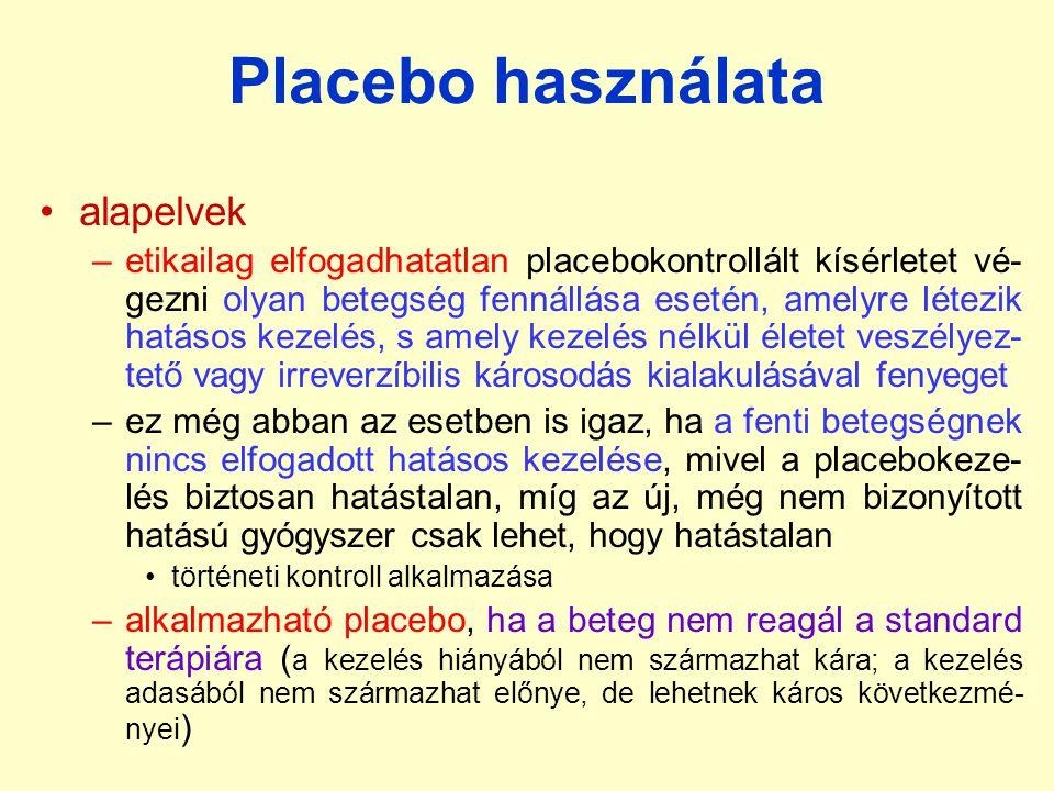 Placebo használata alapelvek –etikailag elfogadhatatlan placebokontrollált kísérletet vé- gezni olyan betegség fennállása esetén, amelyre létezik hatásos kezelés, s amely kezelés nélkül életet veszélyez- tető vagy irreverzíbilis károsodás kialakulásával fenyeget –ez még abban az esetben is igaz, ha a fenti betegségnek nincs elfogadott hatásos kezelése, mivel a placebokeze- lés biztosan hatástalan, míg az új, még nem bizonyított hatású gyógyszer csak lehet, hogy hatástalan történeti kontroll alkalmazása –alkalmazható placebo, ha a beteg nem reagál a standard terápiára ( a kezelés hiányából nem származhat kára; a kezelés adasából nem származhat előnye, de lehetnek káros következmé- nyei )