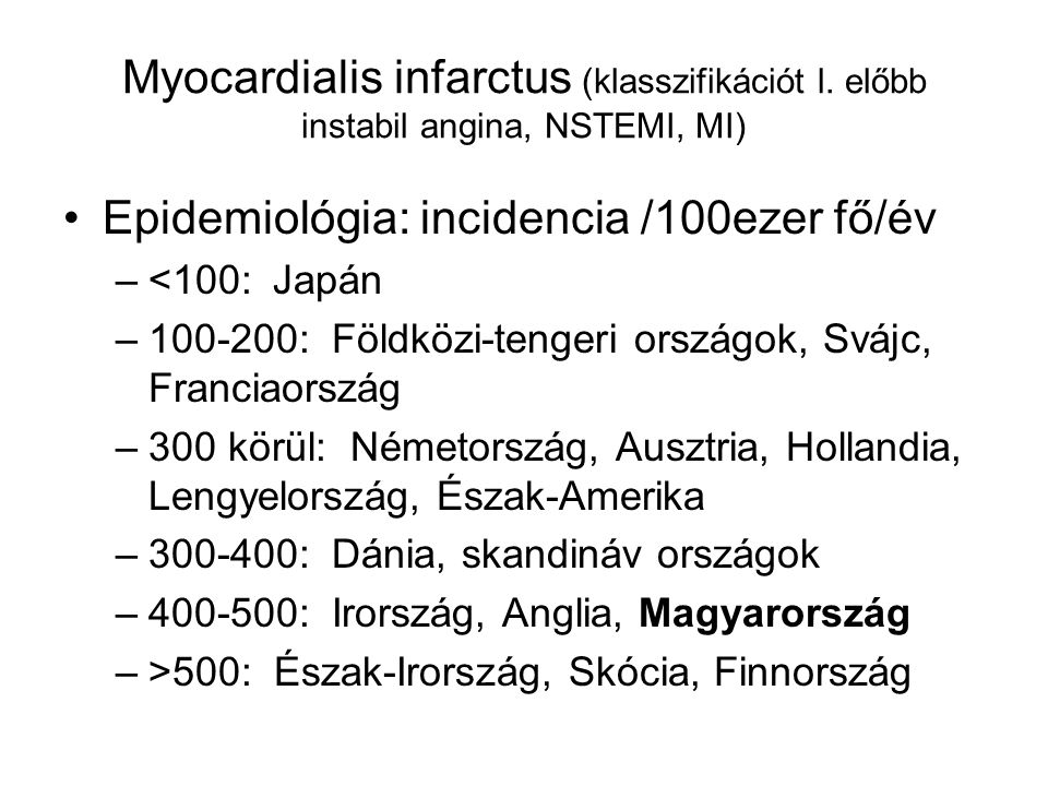 Myocardialis infarctus (klasszifikációt l. előbb instabil angina, NSTEMI, MI) Epidemiológia: incidencia /100ezer fő/év –<100:Japán –100-200: Földközi-