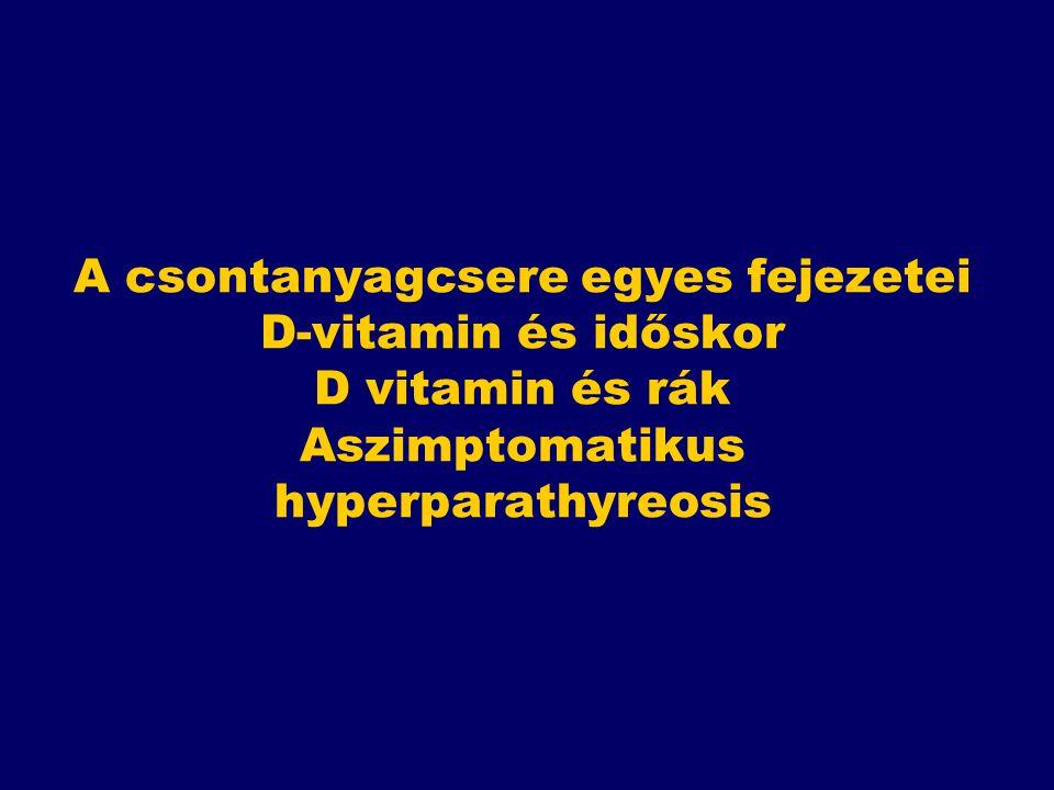 A csontanyagcsere egyes fejezetei D-vitamin és időskor D vitamin és rák Aszimptomatikus hyperparathyreosis