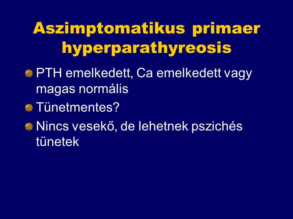 Aszimptomatikus primaer hyperparathyreosis PTH emelkedett, Ca emelkedett vagy magas normális Tünetmentes? Nincs vesekő, de lehetnek pszichés tünetek