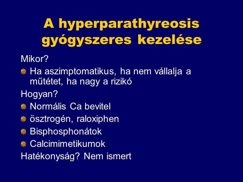 A hyperparathyreosis gyógyszeres kezelése Mikor? Ha aszimptomatikus, ha nem vállalja a műtétet, ha nagy a rizikó Hogyan? Normális Ca bevitel ösztrogén
