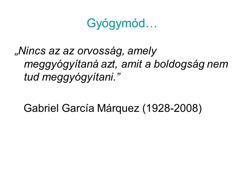 """Gyógymód… """"Nincs az az orvosság, amely meggyógyítaná azt, amit a boldogság nem tud meggyógyítani. Gabriel García Márquez (1928-2008)"""