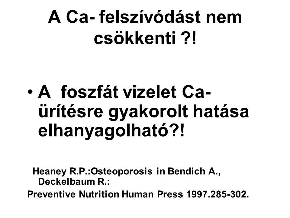 A Ca- felszívódást nem csökkenti ?! A foszfát vizelet Ca- ürítésre gyakorolt hatása elhanyagolható?! Heaney R.P.:Osteoporosis in Bendich A., Deckelbau