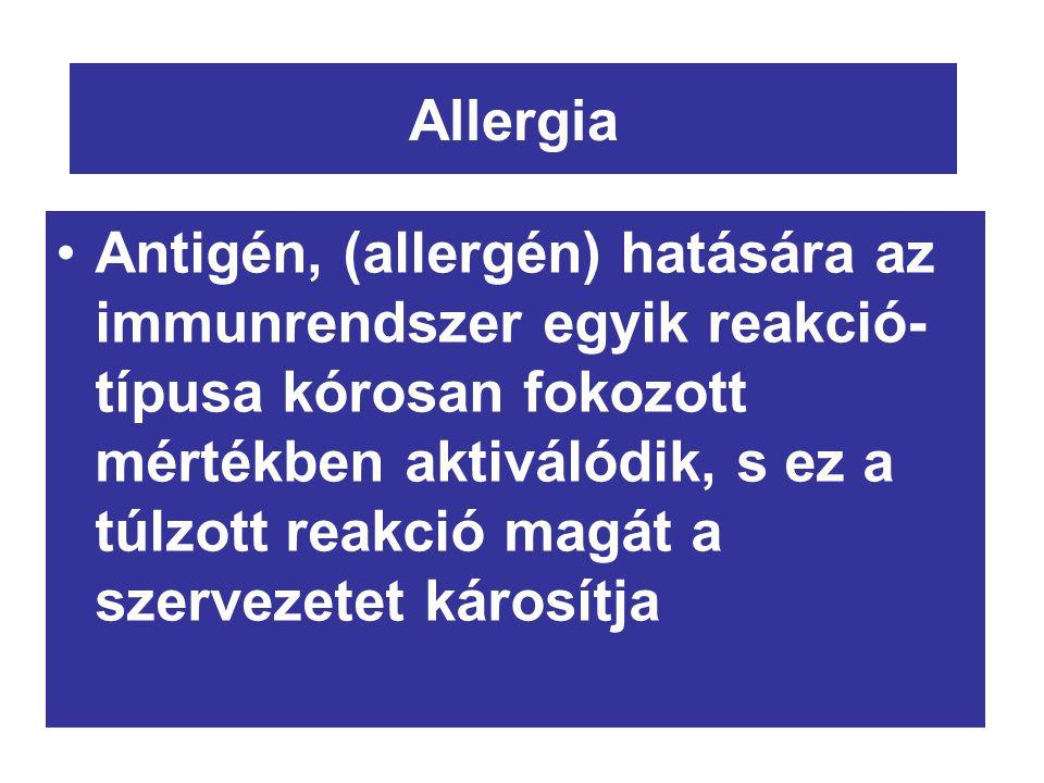 Allergia Antigén, (allergén) hatására az immunrendszer egyik reakció- típusa kórosan fokozott mértékben aktiválódik, s ez a túlzott reakció magát a szervezetet károsítja