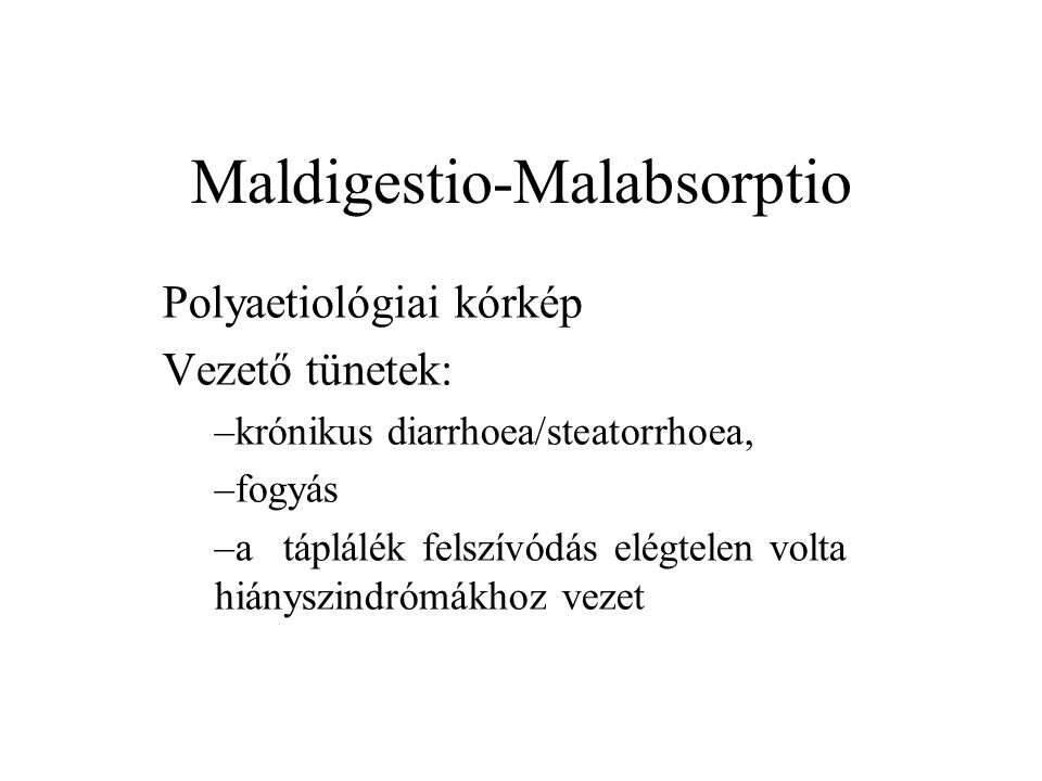Maldigestio-Malabsorptio Polyaetiológiai kórkép Vezető tünetek: –krónikus diarrhoea/steatorrhoea, –fogyás –a táplálék felszívódás elégtelen volta hián