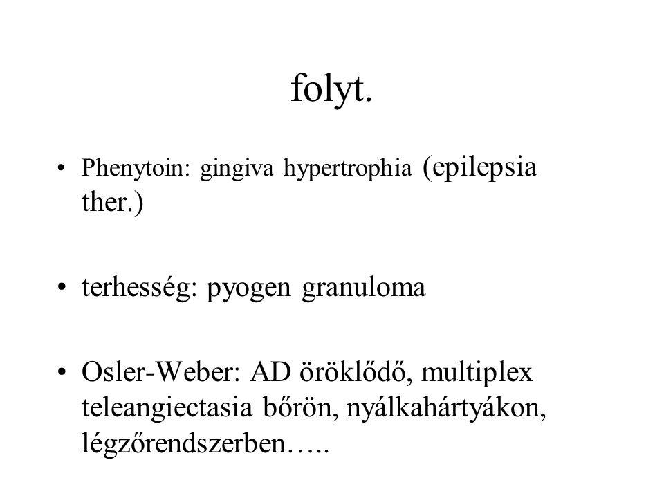 folyt. Phenytoin: gingiva hypertrophia (epilepsia ther.) terhesség: pyogen granuloma Osler-Weber: AD öröklődő, multiplex teleangiectasia bőrön, nyálka