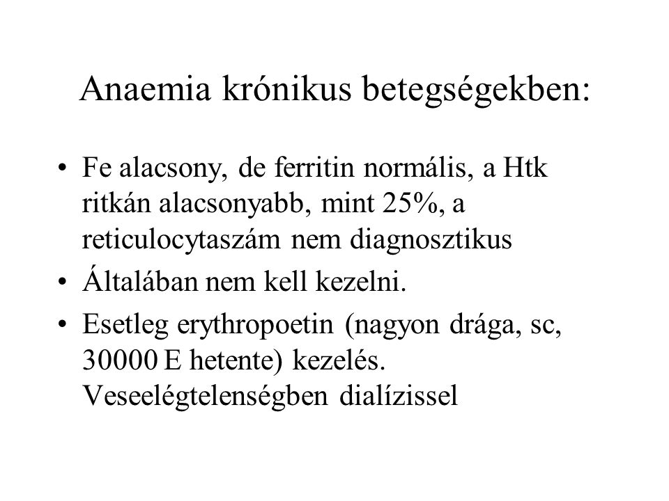 Anaemia krónikus betegségekben: Fe alacsony, de ferritin normális, a Htk ritkán alacsonyabb, mint 25%, a reticulocytaszám nem diagnosztikus Általában