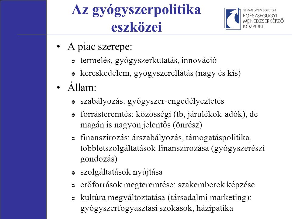 Az gyógyszerpolitika eszközei A piac szerepe:  termelés, gyógyszerkutatás, innováció  kereskedelem, gyógyszerellátás (nagy és kis) Állam:  szabályozás: gyógyszer-engedélyeztetés  forrásteremtés: közösségi (tb, járulékok-adók), de magán is nagyon jelentős (önrész)  finanszírozás: árszabályozás, támogatáspolitika, többletszolgáltatások finanszírozása (gyógyszerészi gondozás)  szolgáltatások nyújtása  erőforrások megteremtése: szakemberek képzése  kultúra megváltoztatása (társadalmi marketing): gyógyszerfogyasztási szokások, házipatika