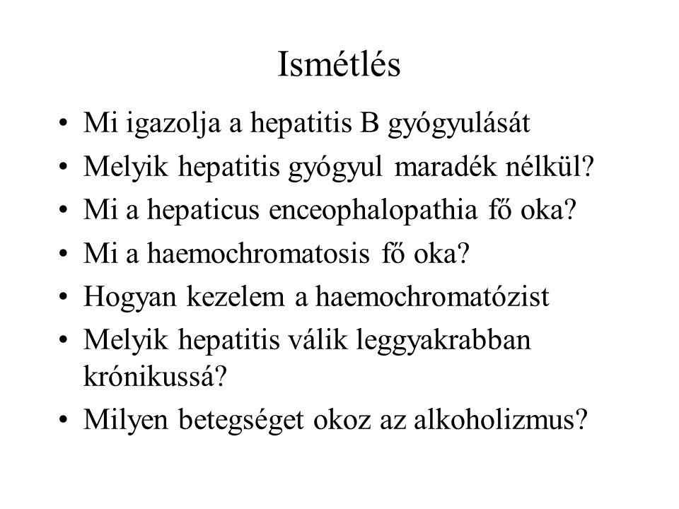 Ismétlés Mi igazolja a hepatitis B gyógyulását Melyik hepatitis gyógyul maradék nélkül? Mi a hepaticus enceophalopathia fő oka? Mi a haemochromatosis