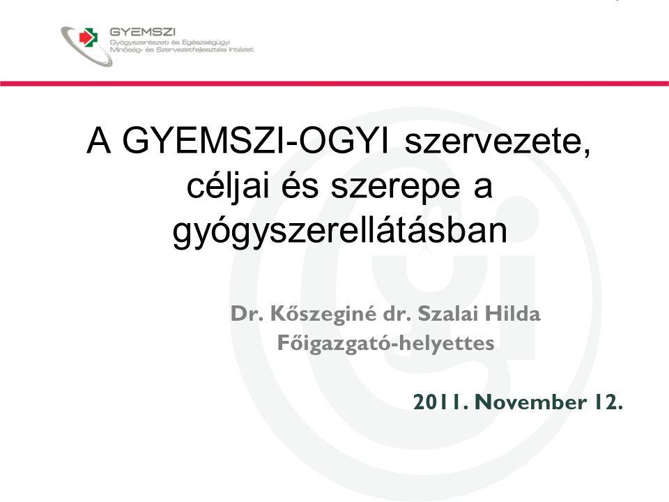 A GYEMSZI-OGYI szervezete, céljai és szerepe a gyógyszerellátásban Dr. Kőszeginé dr. Szalai Hilda Főigazgató-helyettes 2011. November 12.