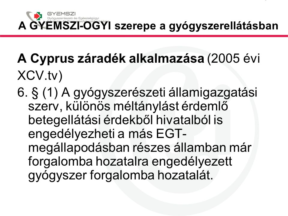 A GYEMSZI-OGYI szerepe a gyógyszerellátásban A Cyprus záradék alkalmazása (2005 évi XCV.tv) 6. § (1) A gyógyszerészeti államigazgatási szerv, különös