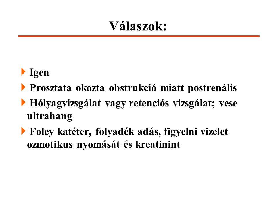 Válaszok:  Igen  Prosztata okozta obstrukció miatt postrenális  Hólyagvizsgálat vagy retenciós vizsgálat; vese ultrahang  Foley katéter, folyadék
