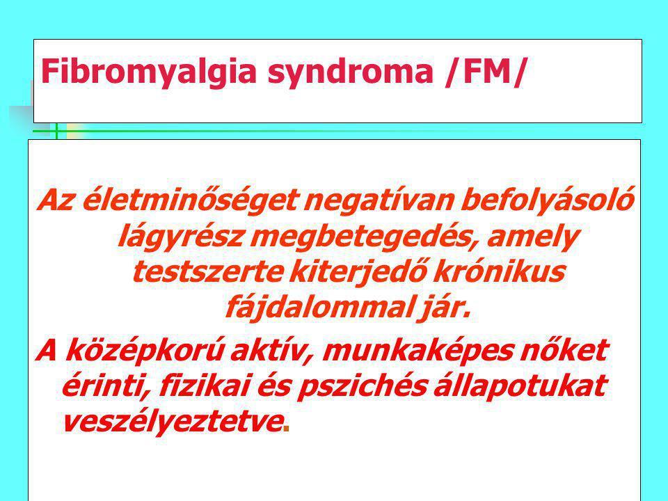 Fibromyalgia syndroma /FM/ Az életminőséget negatívan befolyásoló lágyrész megbetegedés, amely testszerte kiterjedő krónikus fájdalommal jár. A középk