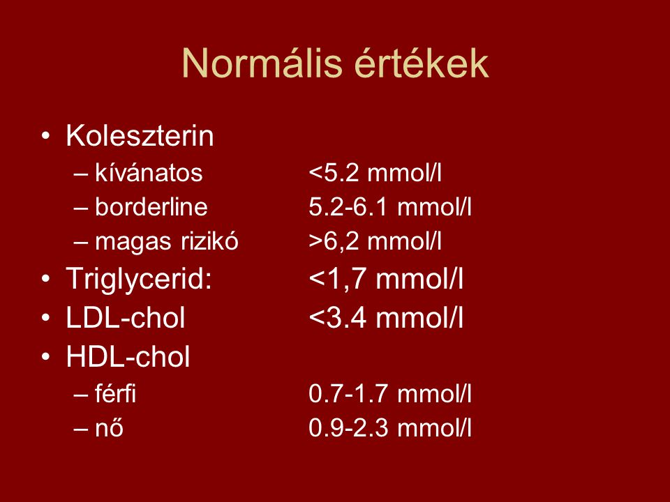 Normális értékek Koleszterin –kívánatos<5.2 mmol/l –borderline5.2-6.1 mmol/l –magas rizikó>6,2 mmol/l Triglycerid:<1,7 mmol/l LDL-chol<3.4 mmol/l HDL-