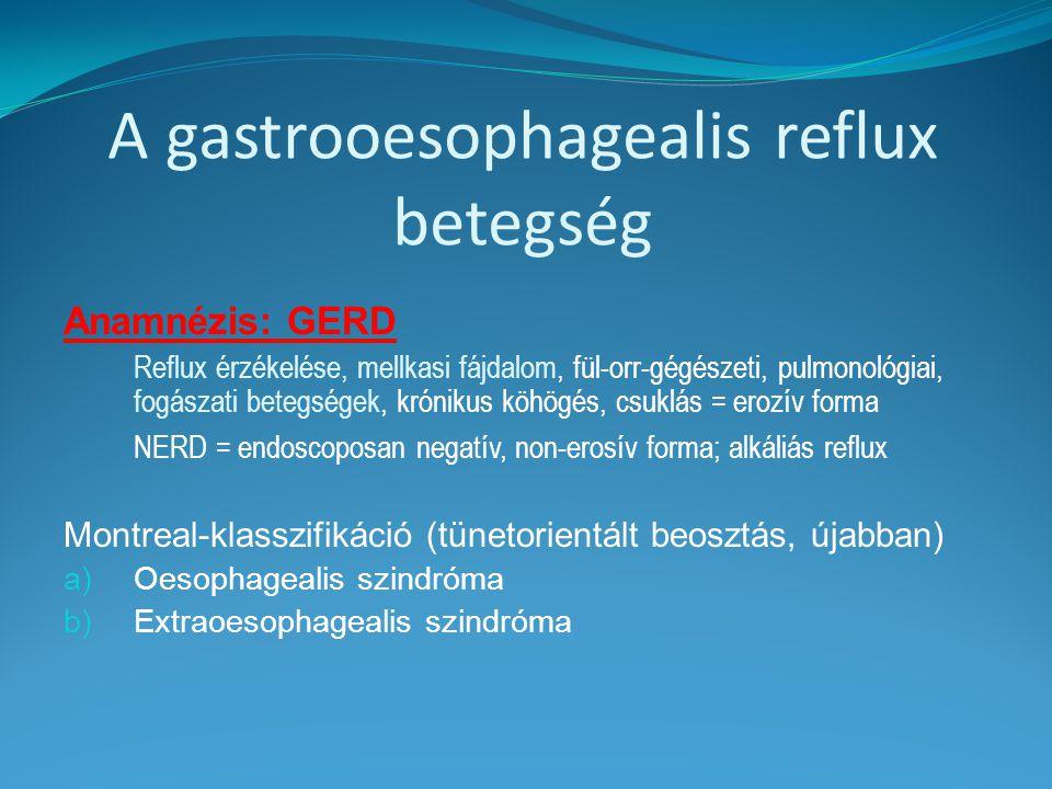 GERD vizsgálata 1.Oesophago-gastro-duodenoscopia 2.PPI teszt (diagnosis ex juvantibus) 3.24 órás pH mérés (gold standard) 4.Oesophagealis manometria (műtét előtt) 5.Intraluminalis impedancia vizsgálat (gázreflux) 6.Alkalikus (biliaris) reflux kimutatása (Bilitec 2000) 7.48 órás pH monitorozás Bravo rádiokapszulával 8.Hagyományos rtg felvételek Kettős kontraszt technika (hiatus hernia) Bárium pép nyelése (látható reflux)