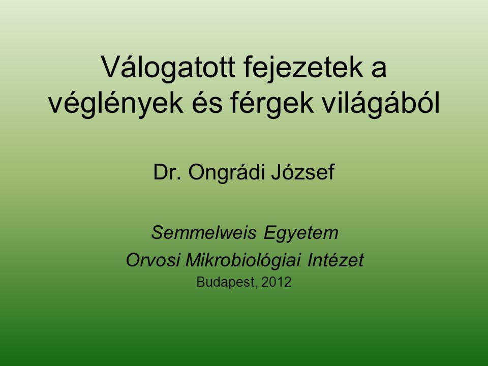 Válogatott fejezetek a véglények és férgek világából Dr. Ongrádi József Semmelweis Egyetem Orvosi Mikrobiológiai Intézet Budapest, 2012