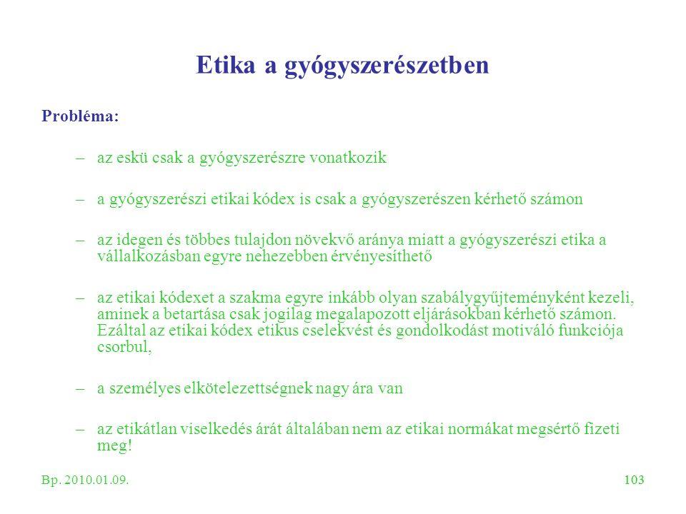 103 Etika a gyógyszerészetben Probléma: –az eskü csak a gyógyszerészre vonatkozik –a gyógyszerészi etikai kódex is csak a gyógyszerészen kérhető számo