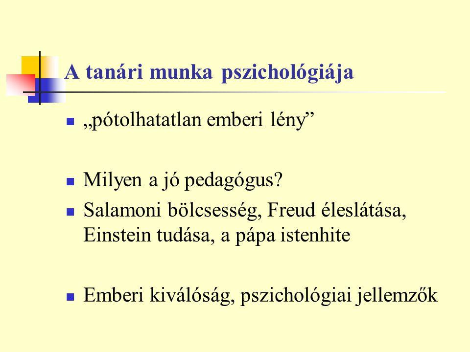 """A tanári munka pszichológiája """"pótolhatatlan emberi lény"""" Milyen a jó pedagógus? Salamoni bölcsesség, Freud éleslátása, Einstein tudása, a pápa istenh"""